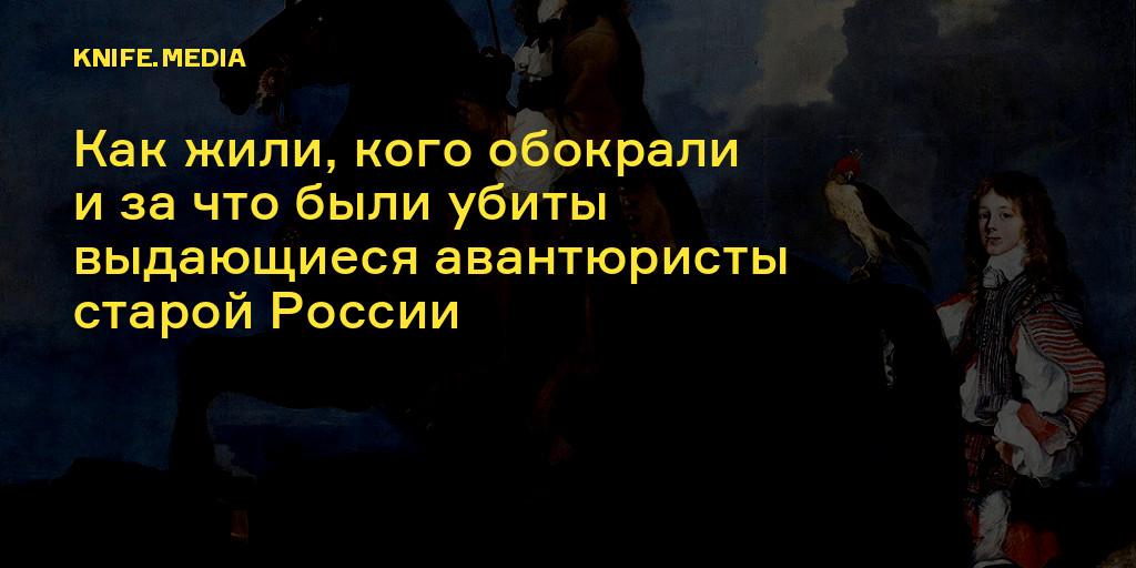 Как жили, кого обокрали изачто были убиты выдающиеся авантюристы старой России