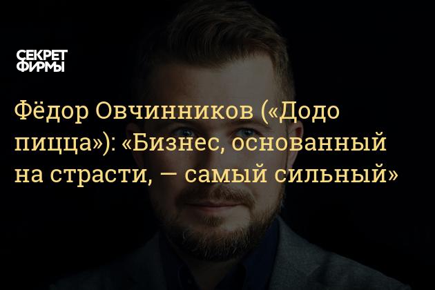 Фёдор Овчинников («Додо пицца»): «Бизнес, основанный на страсти, — самый сильный»
