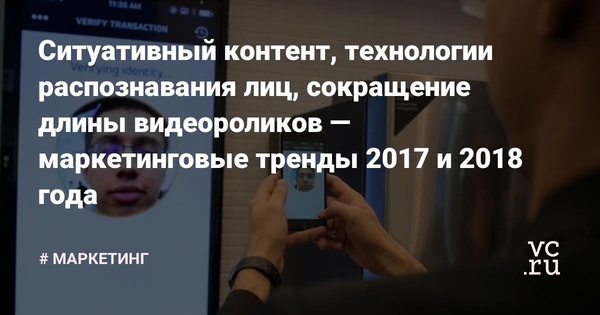 Ситуативный контент, технологии распознавания лиц, сокращение длины видео — маркетинговые тренды 2017 и 2018 года