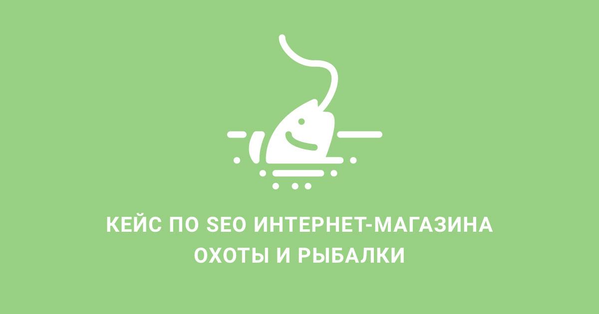 Кейс по поисковому продвижению интернет-магазина рыбалки и охоты. Рост трафика из поисковых систем в 7 раз за 8 месяцев