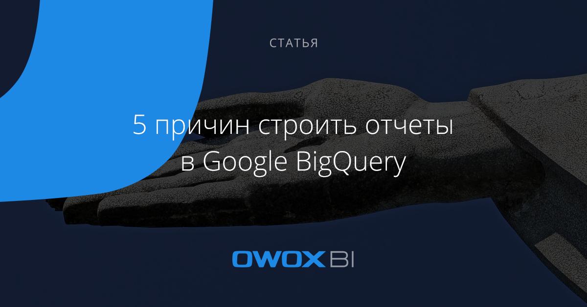 5 причин строить отчеты в Google BigQuery