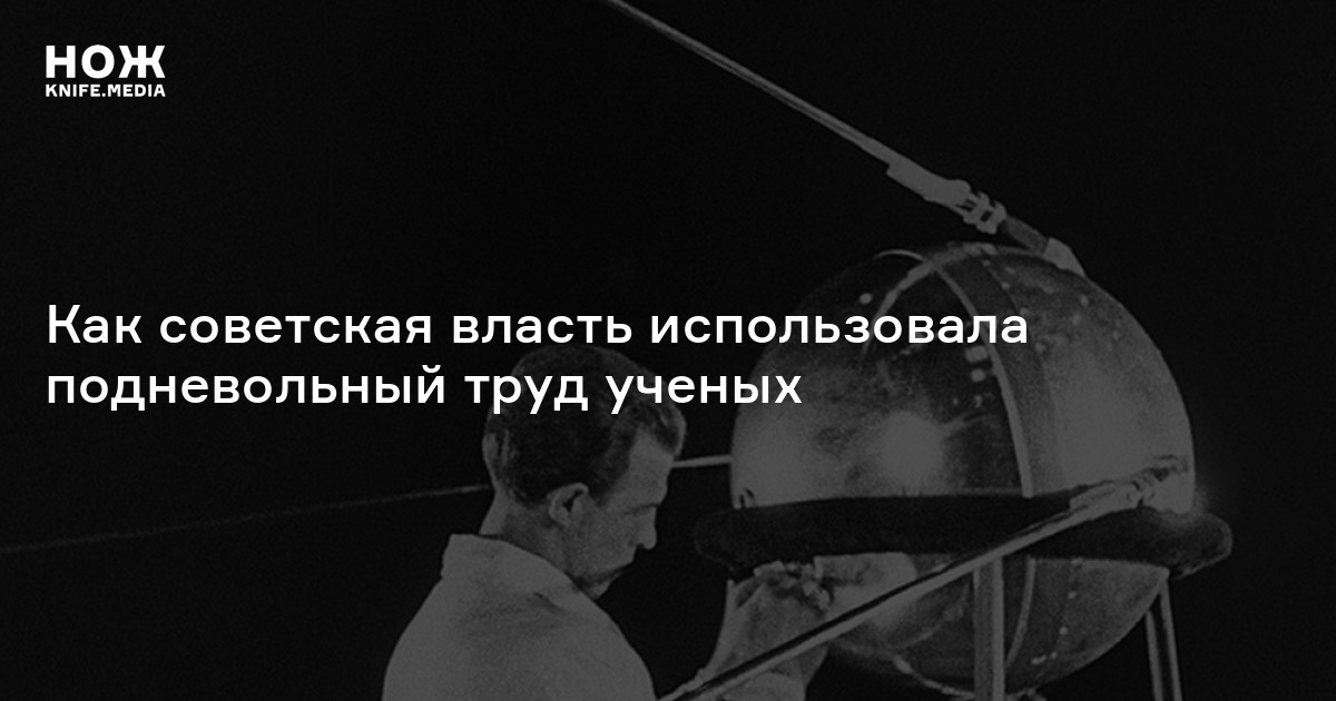 Рабы шарашек: как советская власть использовала подневольный труд ученых