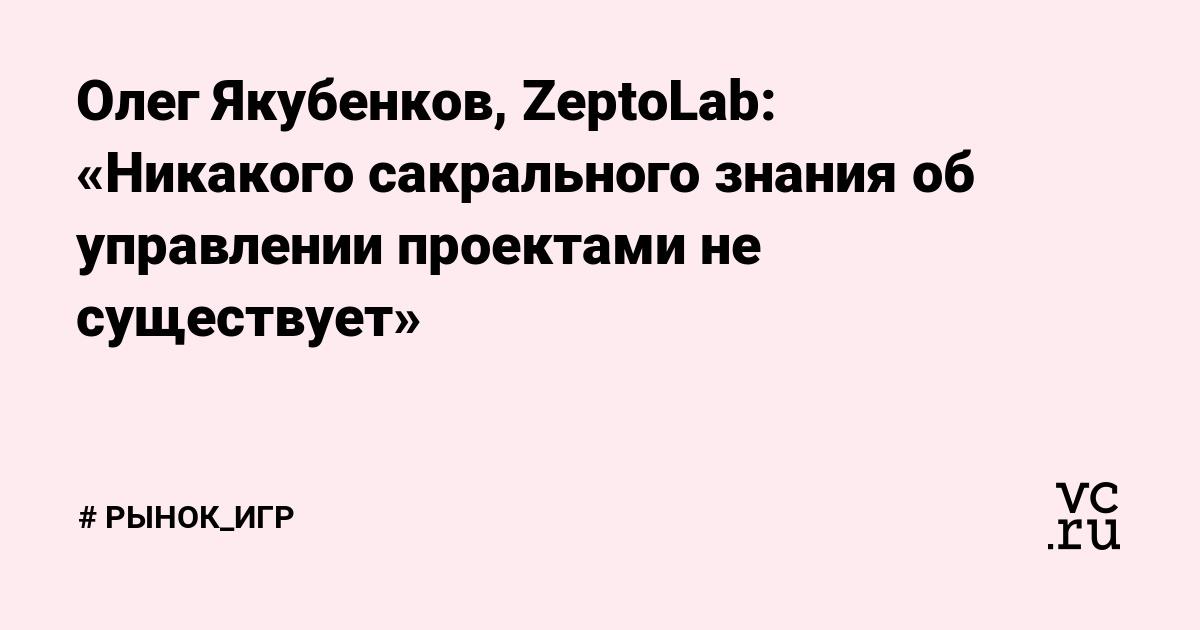 Олег Якубенков, ZeptoLab: «Никакого сакрального знания об управлении проектами не существует»