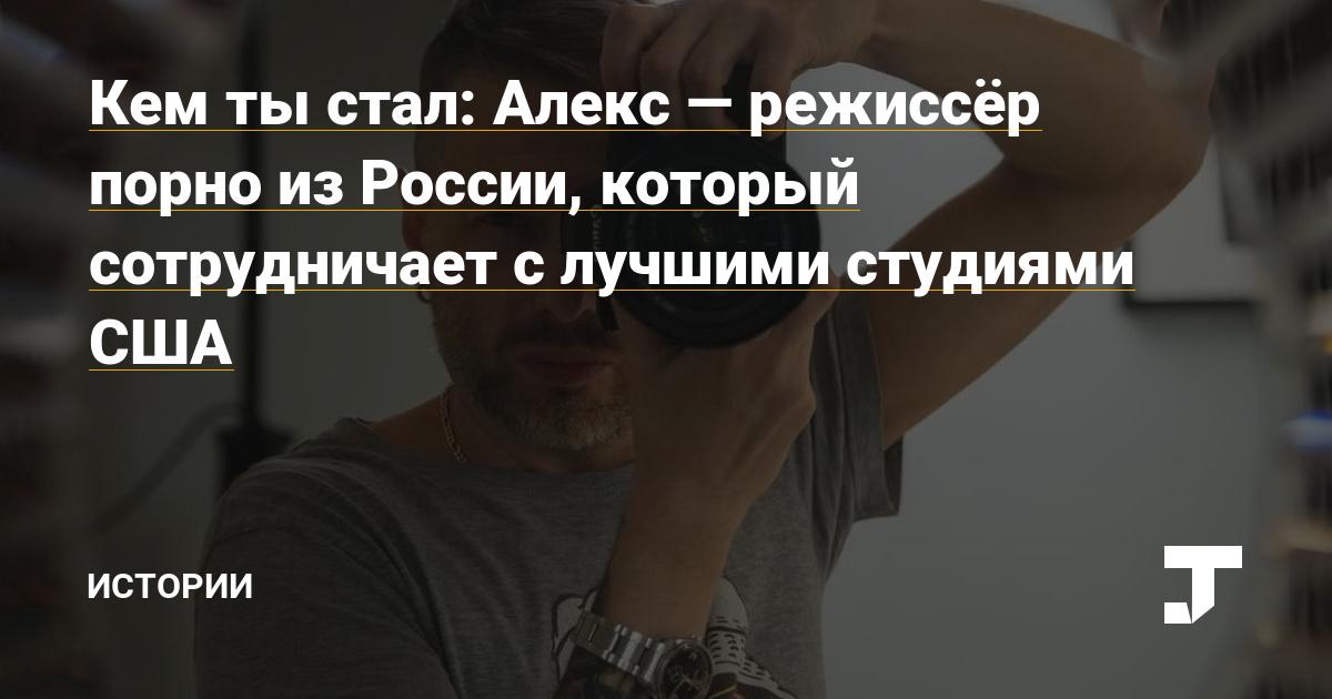 Кем ты стал: Алекс — режиссёр порно из России, который сотрудничает с лучшими студиями США