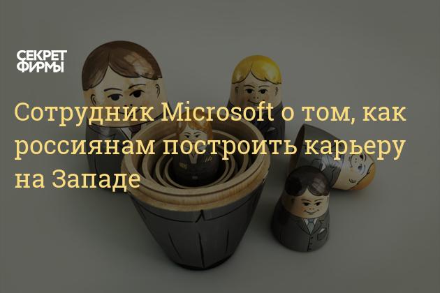 Сотрудник Microsoft о том, как россиянам построить карьеру на Западе