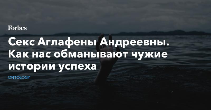 Секс Аглафены Андреевны: Как нас обманывают чужие  истории успеха