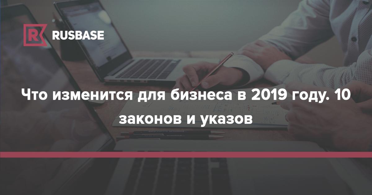 Что изменится для бизнеса в 2019 году: 10 законов и указов