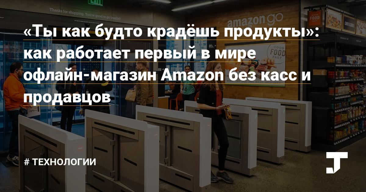 «Ты как будто крадёшь продукты»: как работает первый в мире офлайн-магазин Amazon без касс и продавцов